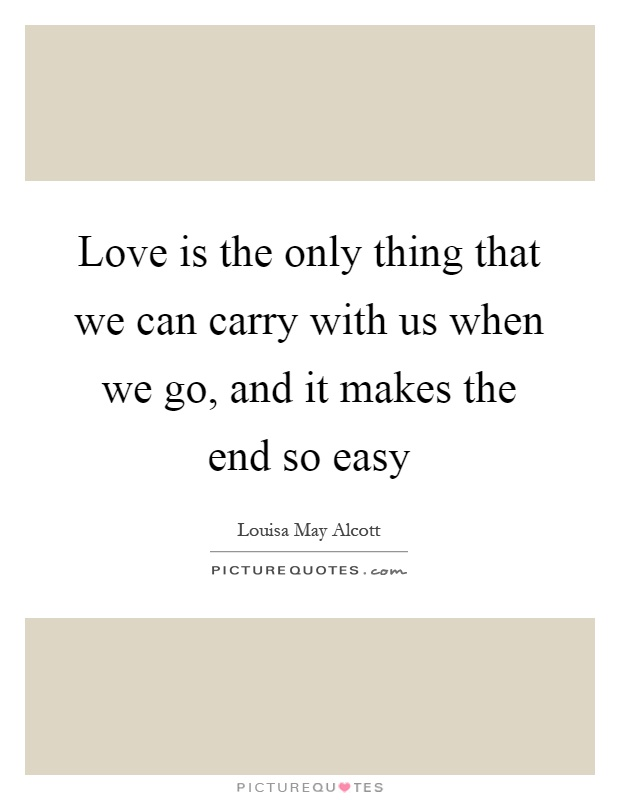 Love is the only thing that we can carry with us when we go, and it makes the end so easy Picture Quote #1