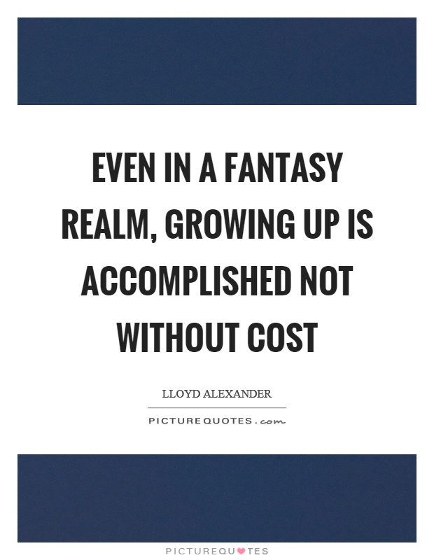Even in a fantasy realm, growing up is accomplished not without cost Picture Quote #1