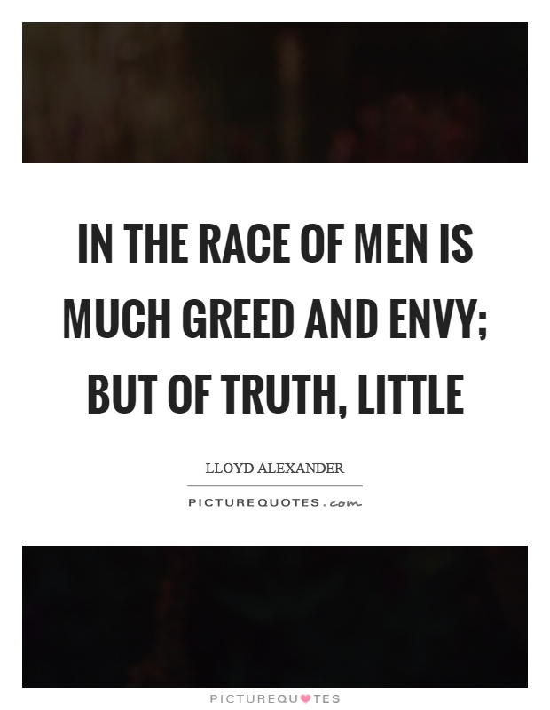 In the race of men is much greed and envy; but of truth, little Picture Quote #1