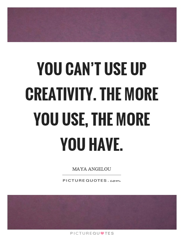 You can't use up creativity. The more you use, the more you have Picture Quote #1