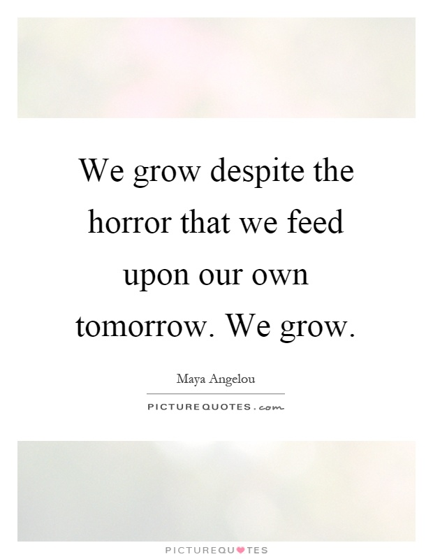 We grow despite the horror that we feed upon our own tomorrow. We grow Picture Quote #1