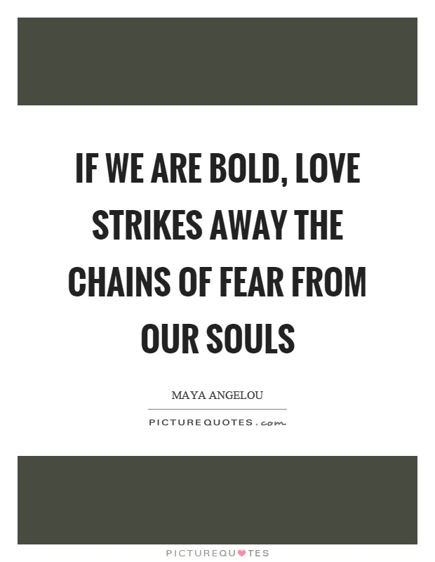 If we are bold, love strikes away the chains of fear from our souls Picture Quote #1