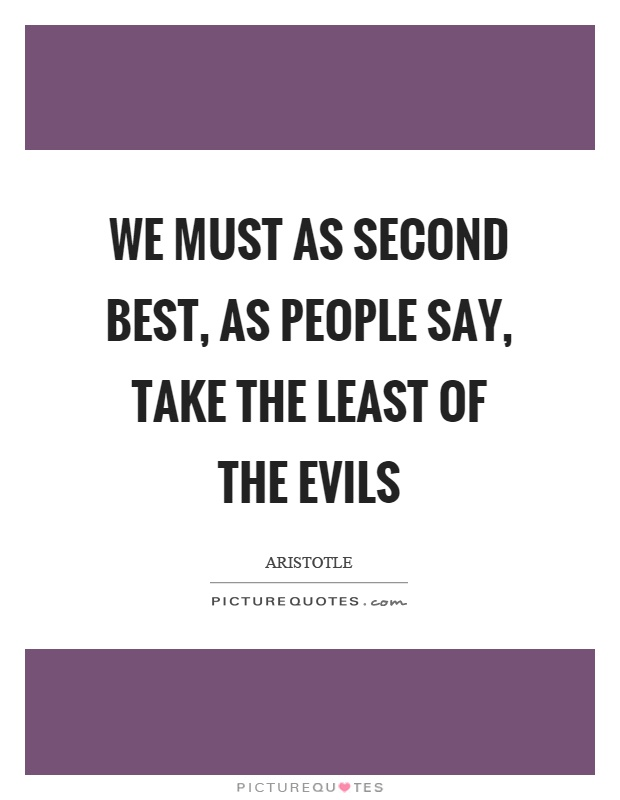 We must as second best, as people say, take the least of the evils Picture Quote #1