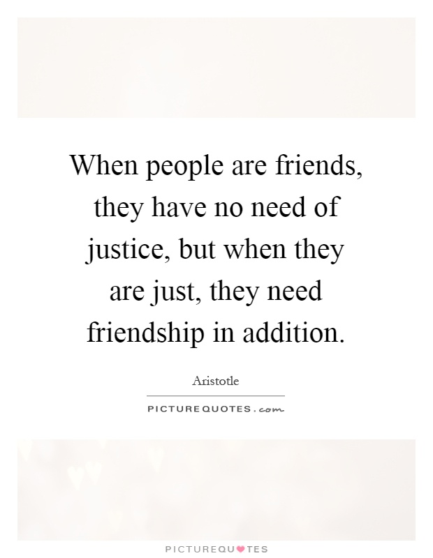 When people are friends, they have no need of justice, but when they are just, they need friendship in addition Picture Quote #1