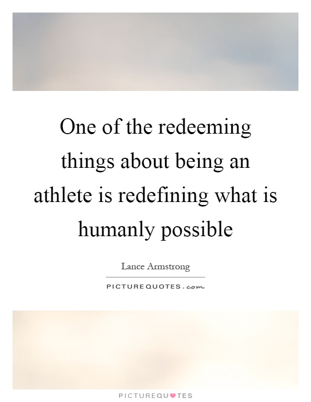 One of the redeeming things about being an athlete is redefining what is humanly possible Picture Quote #1
