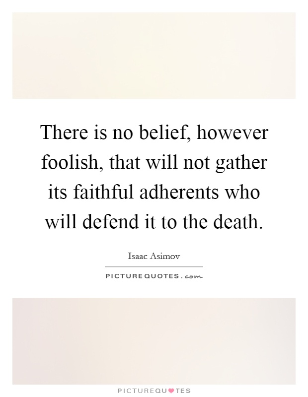 There is no belief, however foolish, that will not gather its faithful adherents who will defend it to the death Picture Quote #1