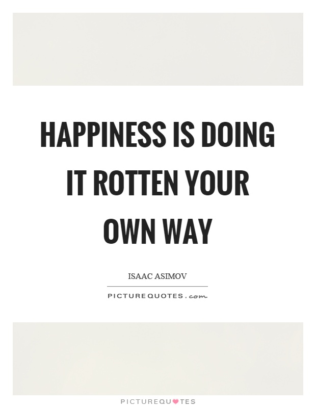 Happiness is doing it rotten your own way Picture Quote #1