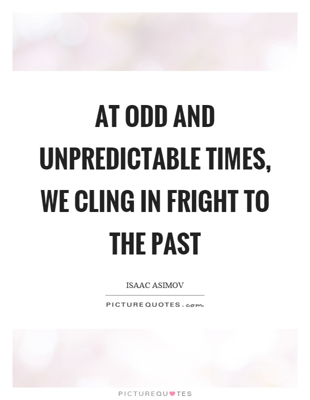 At odd and unpredictable times, we cling in fright to the past Picture Quote #1