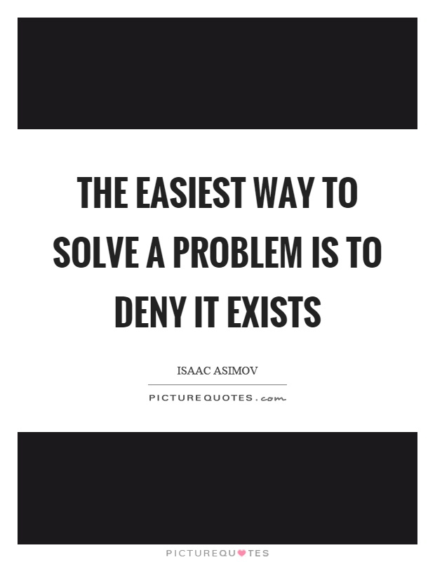 The easiest way to solve a problem is to deny it exists Picture Quote #1