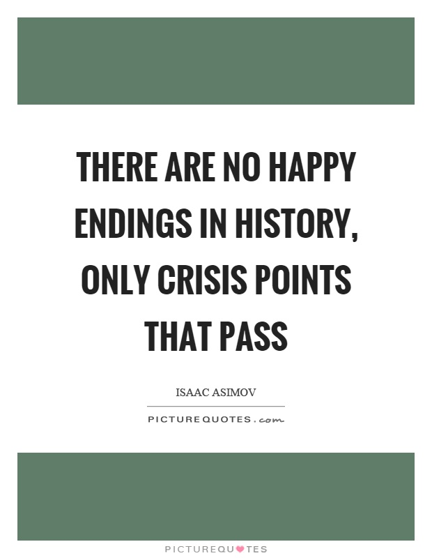 There are no happy endings in history, only crisis points that pass Picture Quote #1