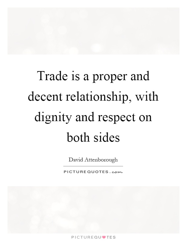 Trade is a proper and decent relationship, with dignity and respect on both sides Picture Quote #1
