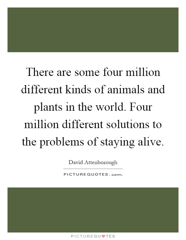 There are some four million different kinds of animals and plants in the world. Four million different solutions to the problems of staying alive Picture Quote #1