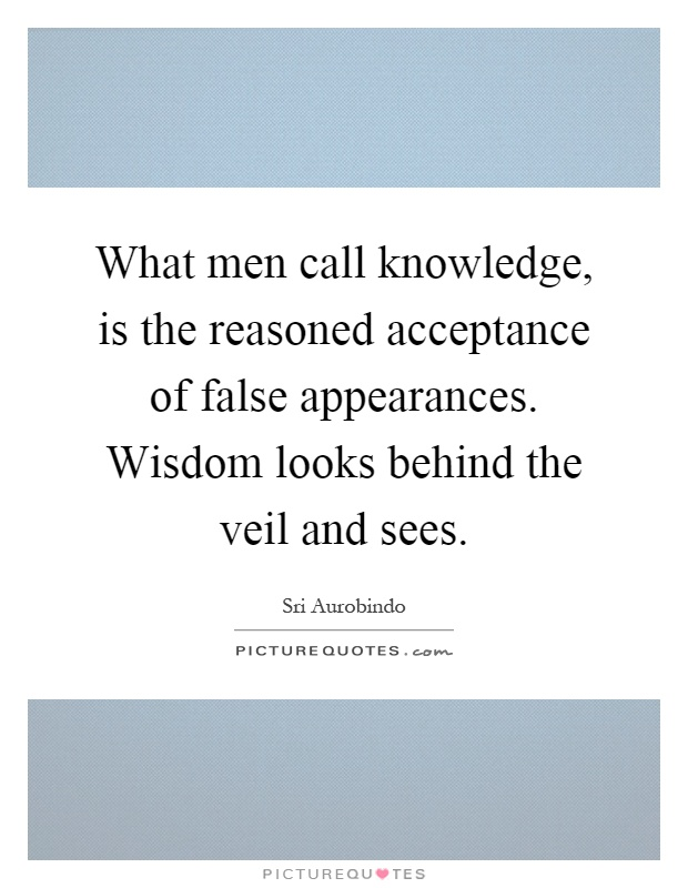 What men call knowledge, is the reasoned acceptance of false appearances. Wisdom looks behind the veil and sees Picture Quote #1
