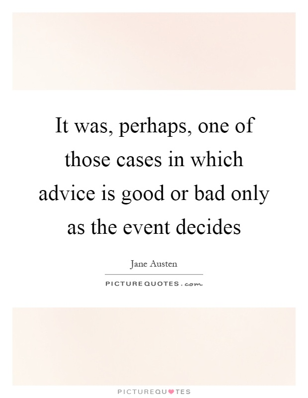 It was, perhaps, one of those cases in which advice is good or bad only as the event decides Picture Quote #1