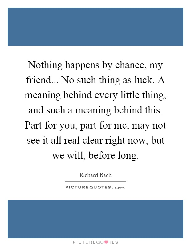 Nothing happens by chance, my friend... No such thing as luck. A meaning behind every little thing, and such a meaning behind this. Part for you, part for me, may not see it all real clear right now, but we will, before long Picture Quote #1