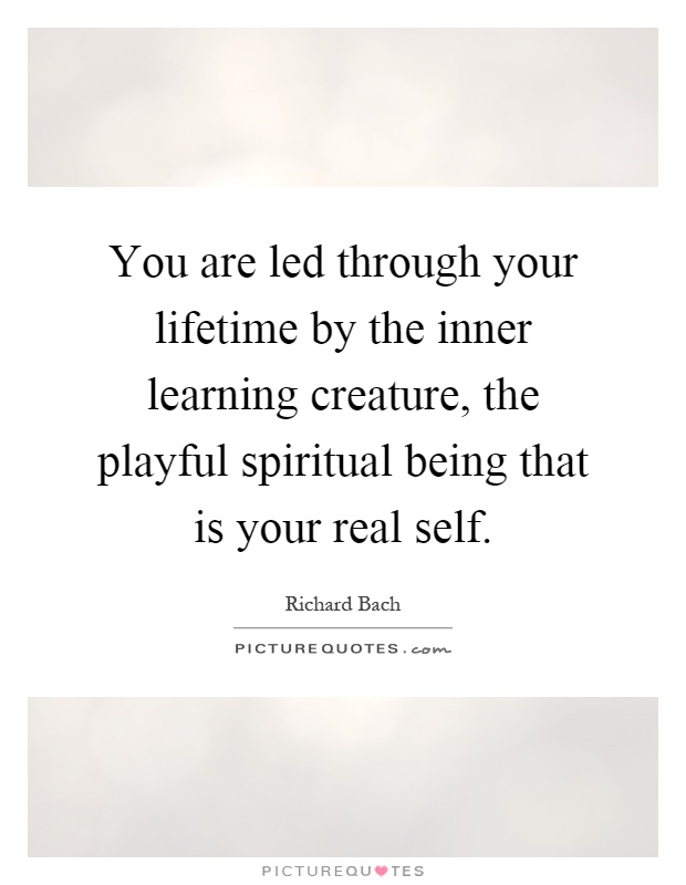 You are led through your lifetime by the inner learning creature, the playful spiritual being that is your real self Picture Quote #1