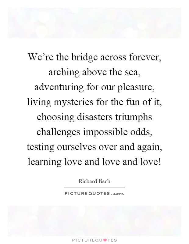 We Re The Bridge Across Forever Arching Above Sea Adventuring For Our Pleasure Living Mysteries Fun Of It Choosing Disasters Triumphs
