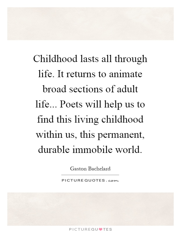 Childhood lasts all through life. It returns to animate broad sections of adult life... Poets will help us to find this living childhood within us, this permanent, durable immobile world Picture Quote #1