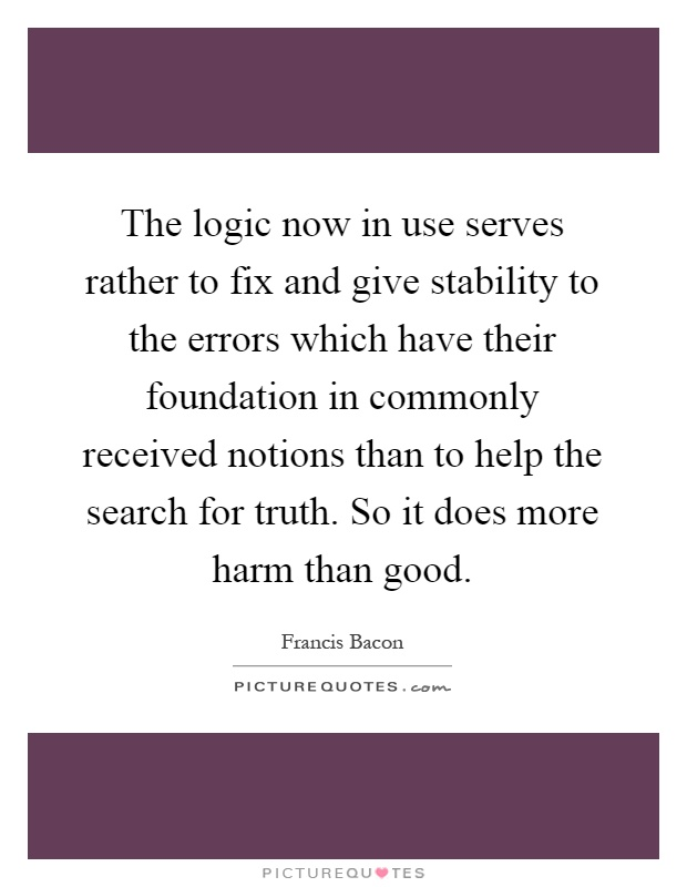 The logic now in use serves rather to fix and give stability to the errors which have their foundation in commonly received notions than to help the search for truth. So it does more harm than good Picture Quote #1