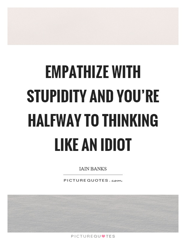Empathize with stupidity and you're halfway to thinking like an idiot Picture Quote #1