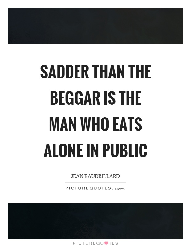Sadder than the beggar is the man who eats alone in public Picture Quote #1