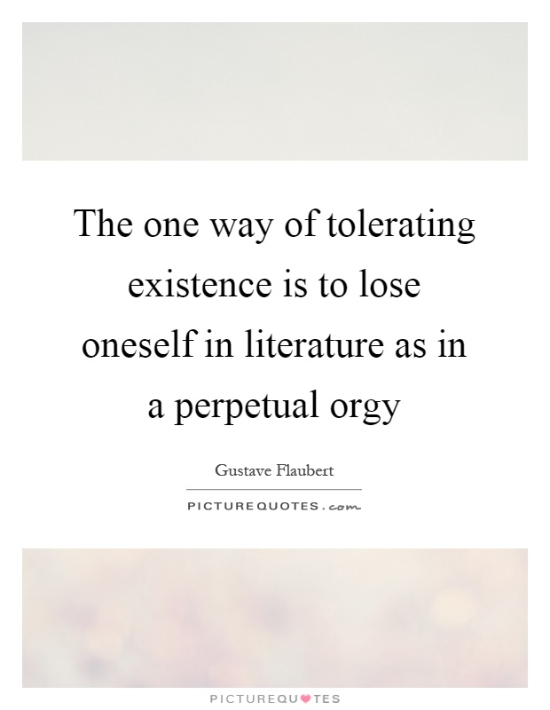 The one way of tolerating existence is to lose oneself in literature as in a perpetual orgy Picture Quote #1