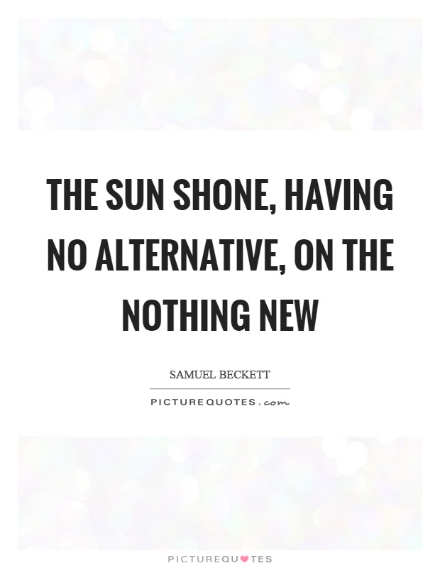 The sun shone, having no alternative, on the nothing new Picture Quote #1