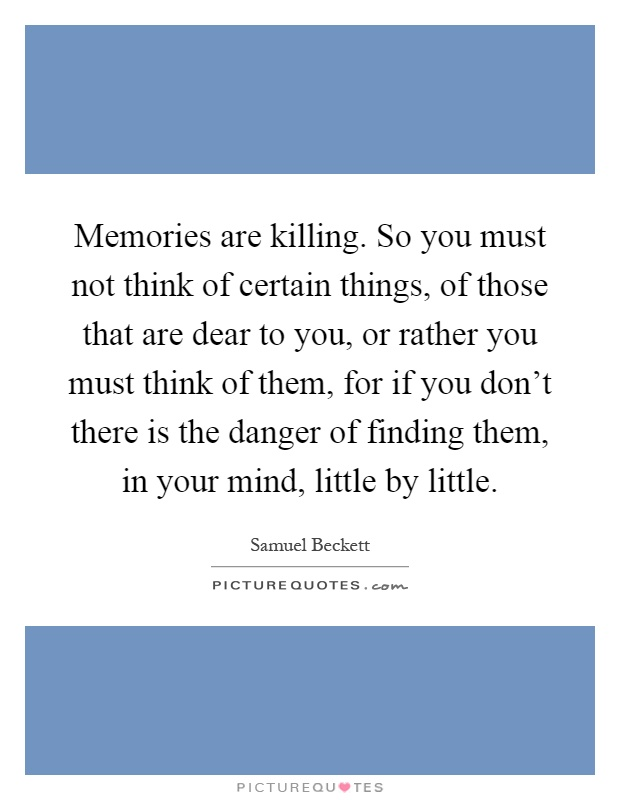 Memories are killing. So you must not think of certain things, of those that are dear to you, or rather you must think of them, for if you don't there is the danger of finding them, in your mind, little by little Picture Quote #1