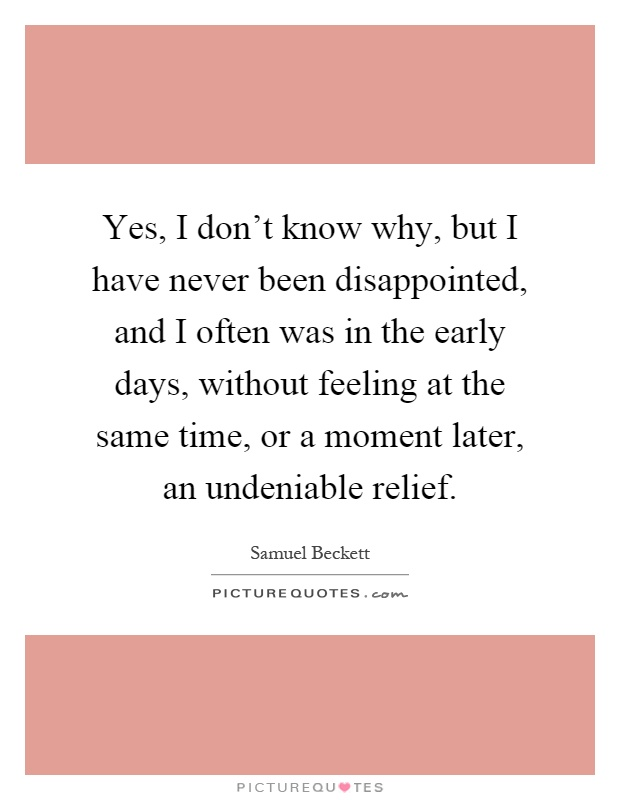 Yes, I don't know why, but I have never been disappointed, and I often was in the early days, without feeling at the same time, or a moment later, an undeniable relief Picture Quote #1