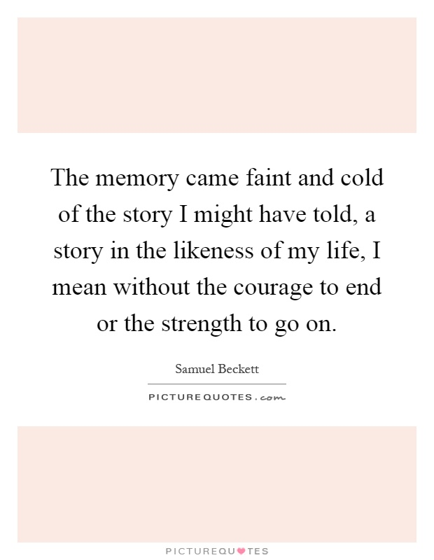 The memory came faint and cold of the story I might have told, a story in the likeness of my life, I mean without the courage to end or the strength to go on Picture Quote #1