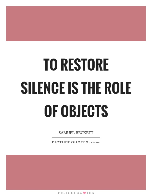 To restore silence is the role of objects Picture Quote #1