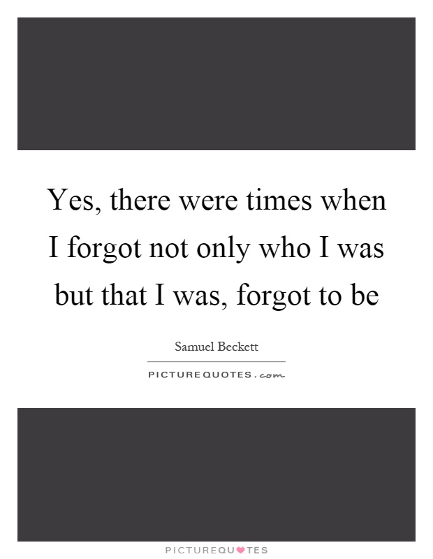 Yes, there were times when I forgot not only who I was but that I was, forgot to be Picture Quote #1