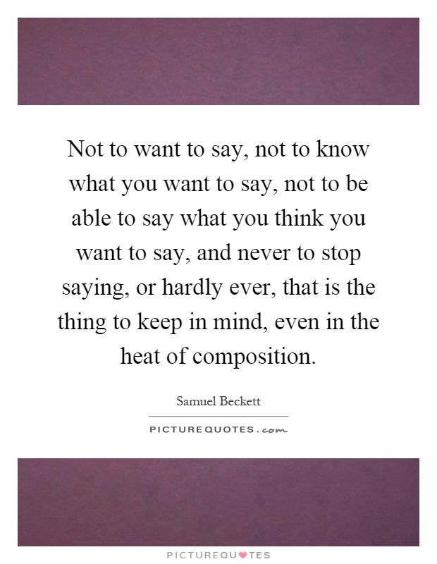 Not to want to say, not to know what you want to say, not to be able to say what you think you want to say, and never to stop saying, or hardly ever, that is the thing to keep in mind, even in the heat of composition Picture Quote #1