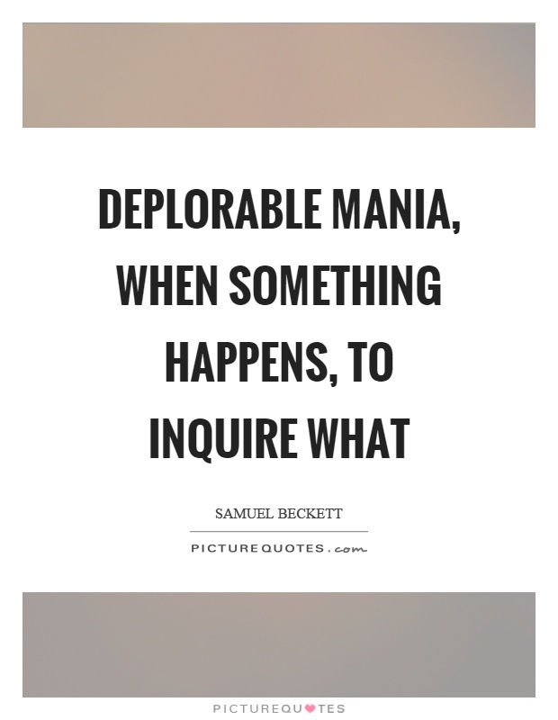 Deplorable mania, when something happens, to inquire what Picture Quote #1