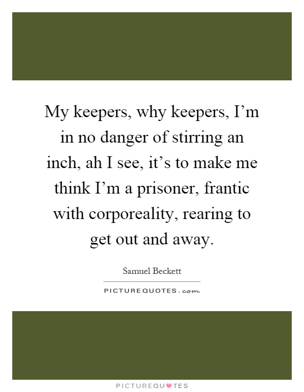 My keepers, why keepers, I'm in no danger of stirring an inch, ah I see, it's to make me think I'm a prisoner, frantic with corporeality, rearing to get out and away Picture Quote #1