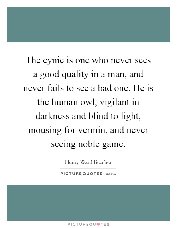 The cynic is one who never sees a good quality in a man, and never fails to see a bad one. He is the human owl, vigilant in darkness and blind to light, mousing for vermin, and never seeing noble game Picture Quote #1