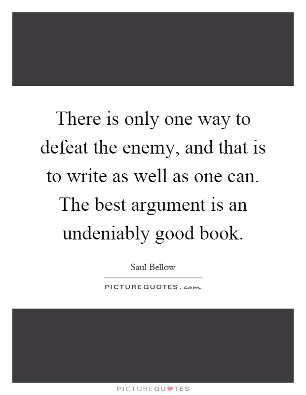 There is only one way to defeat the enemy, and that is to write as well as one can. The best argument is an undeniably good book Picture Quote #1