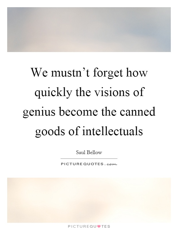 We mustn't forget how quickly the visions of genius become the canned goods of intellectuals Picture Quote #1