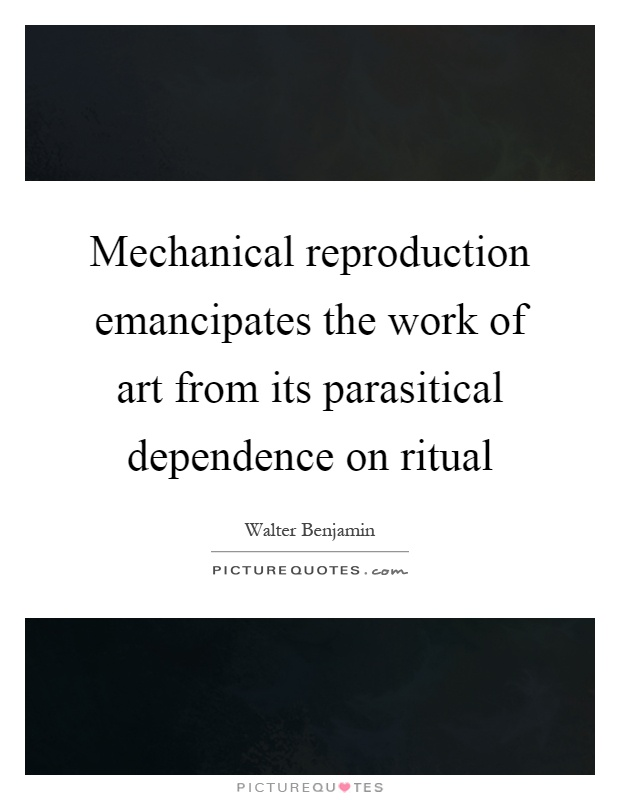 Mechanical reproduction emancipates the work of art from its parasitical dependence on ritual Picture Quote #1