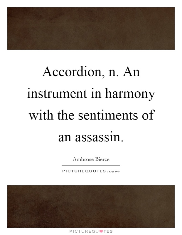 Accordion, n. An instrument in harmony with the sentiments of an assassin Picture Quote #1