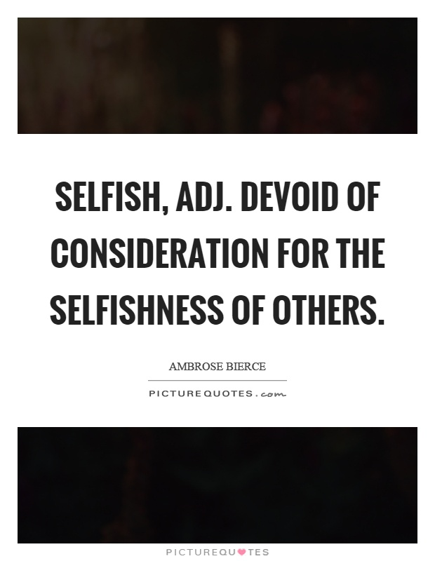 Selfish, adj. Devoid of consideration for the selfishness of others Picture Quote #1