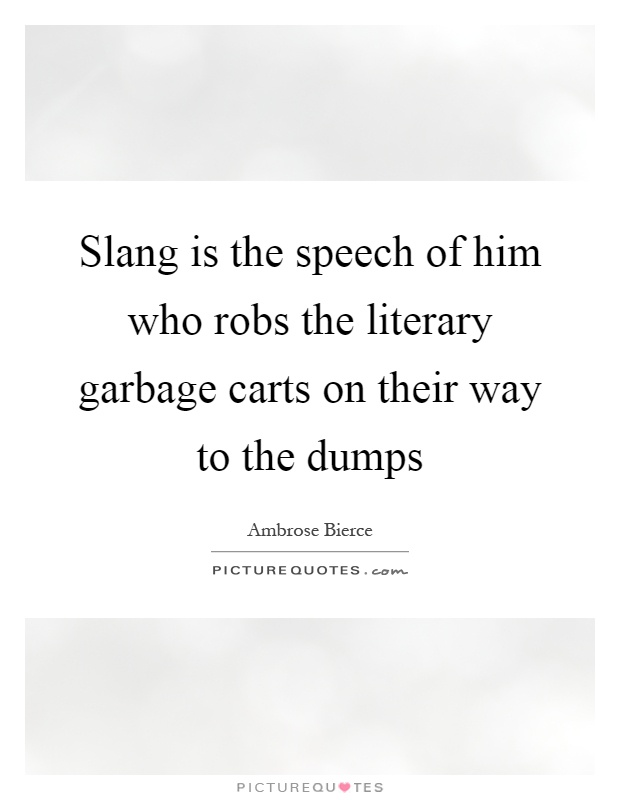 Slang is the speech of him who robs the literary garbage carts on their way to the dumps Picture Quote #1