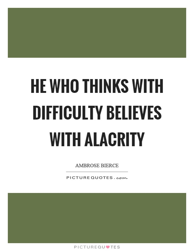 He who thinks with difficulty believes with alacrity Picture Quote #1
