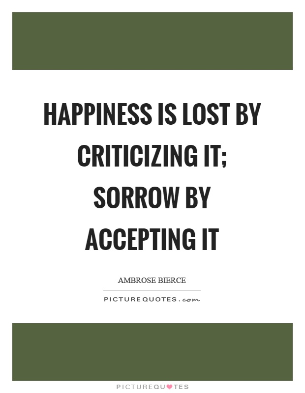 Happiness is lost by criticizing it; sorrow by accepting it Picture Quote #1