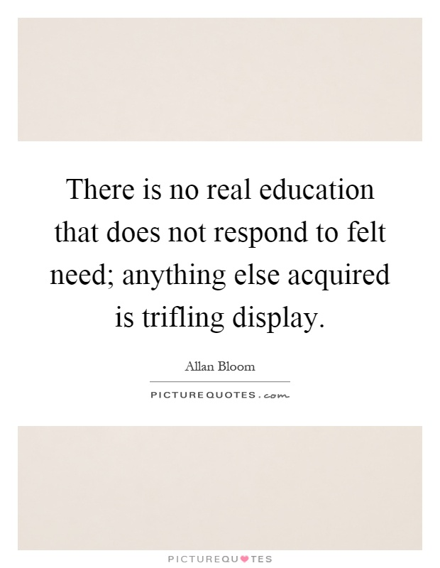 There is no real education that does not respond to felt need; anything else acquired is trifling display Picture Quote #1