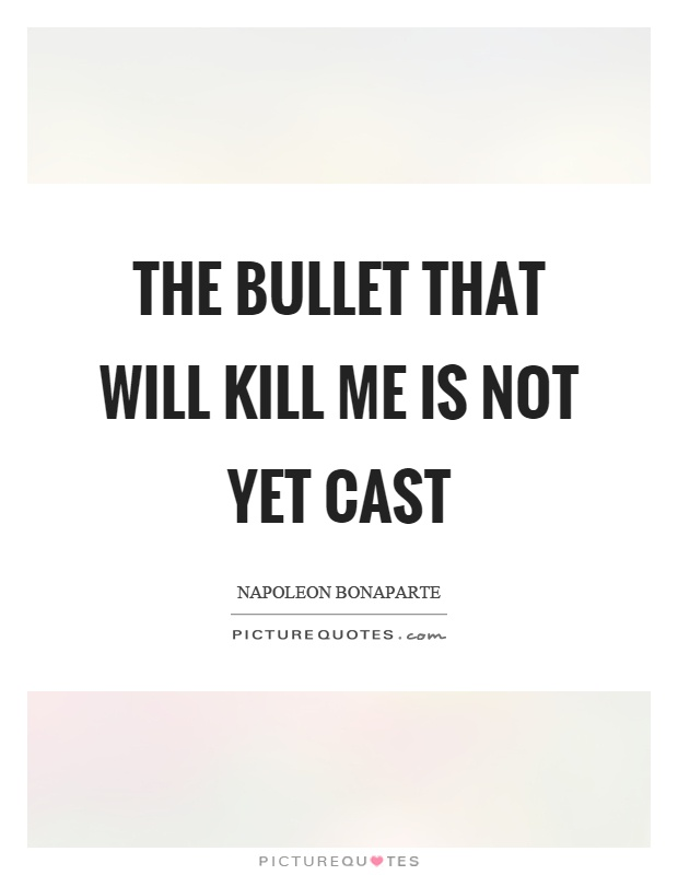 The bullet that will kill me is not yet cast Picture Quote #1
