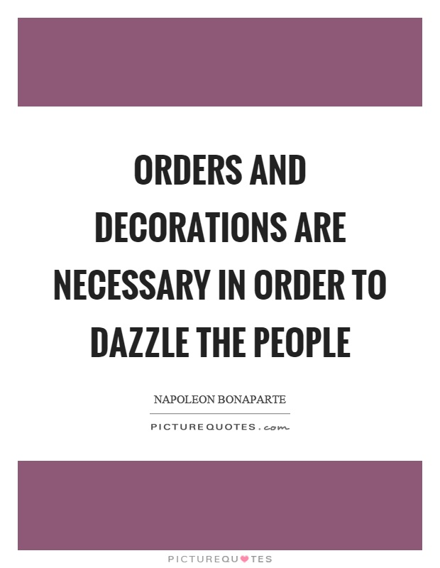Orders and decorations are necessary in order to dazzle the people Picture Quote #1