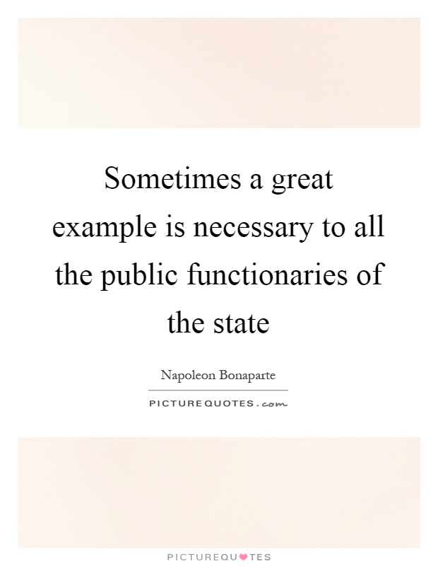Sometimes a great example is necessary to all the public functionaries of the state Picture Quote #1