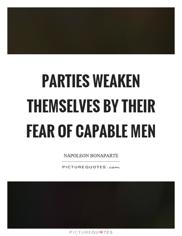 Parties weaken themselves by their fear of capable men Picture Quote #1