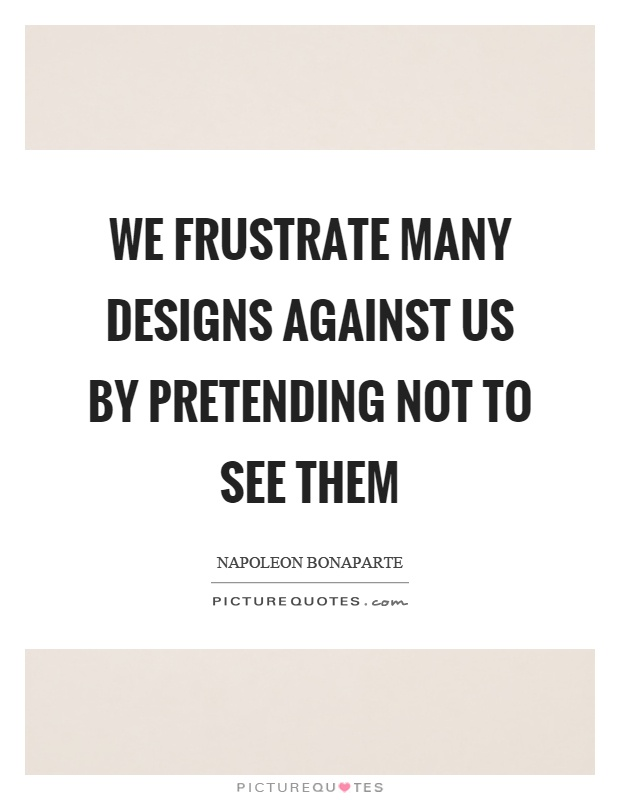 We frustrate many designs against us by pretending not to see them Picture Quote #1